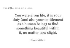 You were given life; it is your duty (and also your entitlement as a human being) to find something beautiful within it, no matter how slight. - Elizabeth Gilbert #etiquetteforalady #quote