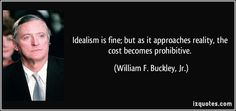 """Idealism is fine; but as it approaches reality, the cost becomes prohibitive."" -William F. Buckley Jr. - More at: http://quotespictures.net/21547/idealism-is-fine-but-as-it-approaches-reality-the-cost-becomes-prohibitive-william-f-buckley-jr"