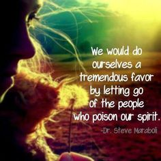 We would do ourselves a tremendous favor by letting go of the people who poison our spirit. - Dr. Steve Maraboli - Good Advice Quotes