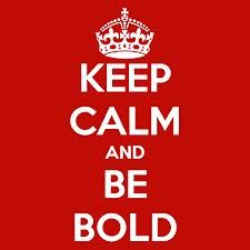 Google Image Result for http://sd.keepcalm-o-matic.co.uk/i/keep-calm-and-be-bold-20.png