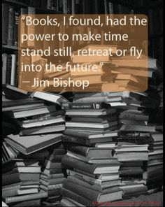 Books, I found, had the power to make time stand still, retreat or fly into the future. ~ Jim Bishop