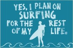 """""""Yes I plan on surfing for the rest of my life."""" ((Well me? I'd be content to just learn how without falling off the board everytime, good thing I'll have an excellent teacher!))"""