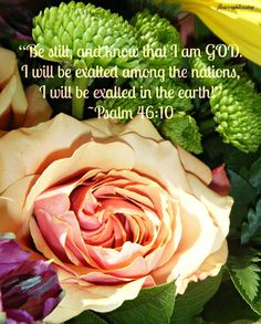 """Flowery Blessing: """"Be still, and know that I am GOD. I will be exalted among the nations, I will be exalted in the earth!"""" ~ PSALM 46:10 (ESV)"""