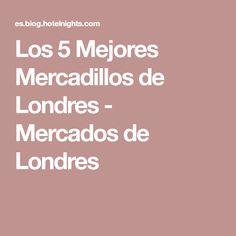 Los 5 Mejores Mercadillos de Londres - Mercados de Londres