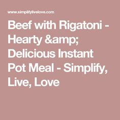 Beef with Rigatoni - Hearty & Delicious Instant Pot Meal - Simplify, Live, Love