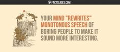 "40 Facts about Psychology ←FACTSlides→ Your mind ""rewrites"" monotonous speech of boring people to make it sound more interesting."