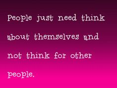 Seriously people! i mean you cant think for someone else! they do have a brain of there own! and you have your own brain! and if people want to be with someone they cant get mad at tht person who wants to be with tht person! its just really STUPID how some people to that!