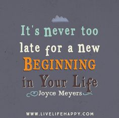 It's never too late for a new beginning in your life. -Joyce Meyers