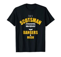 If you were born and raised in Scotland than you must love bangers and mash. Next time you go to an English diner let the waiter no beforehand what you're going to order. This novelty tee is a great thing for your Scottish friends or relatives.