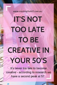 IT'S NOT TOO LATE TO BE CREATIVE IN YOUR 50'S