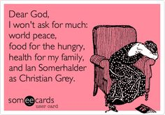 Dear God, I won't ask for much: world peace, food for the hungry, health for my family, and Ian Somerhalder as Christian Grey.