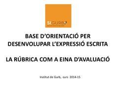 BASE D'ORIENTACIÓ PER DESENVOLUPAR L'EXPRESSIÓ ESCRITA LA RÚBRICA COM A EINA D'AVALUACIÓ Institut de Gurb, curs 2014-15