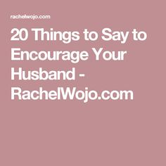 20 Things to Say to Encourage Your Husband - RachelWojo.com