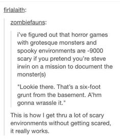 on earth could you be scared if you pretend to be Steve Irwin, or at least, hear him in your head.how on earth could you be scared if you pretend to be Steve Irwin, or at least, hear him in your head. Funny Tumblr Posts, My Tumblr, Funny Text Posts, Funny Quotes, Funny Memes, Qoutes, Memes Humor, Cat Memes, Super Memes