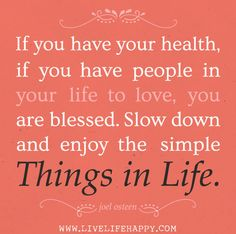 If you have your health, if you have people in your life to love, you are blessed. Slow down and enjoy the simple things in life. -Joel Osteen Even if you don't have your health there is always something to be thankful for. All Quotes, Quotes To Live By, Motivational Quotes, Life Quotes, Inspirational Quotes, Truth Quotes, Quotable Quotes, Wisdom Quotes, Happy Thoughts