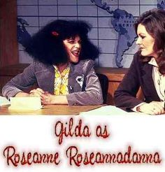 Roseanne Roseannadanna-   Oh I remember this on Saturday Night Live