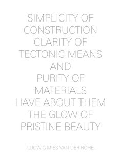 | QUOTES | 'Simplicity of construction, clarity of tectonic means and purity of materials have about them the glow of pristine beauty.' #LudwigMiesvanderRohe,