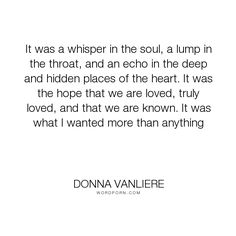 "Donna VanLiere - ""It was a whisper in the soul, a lump in the throat, and an echo in the deep and hidden..."". hope, inspiration, love"