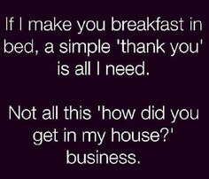 If I make you breakfast in bed, a simple ''Thank you'' is all I need.  Not all this ''How did you get into my house?'' business