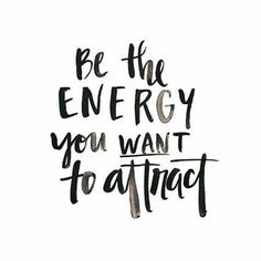 Be the energy you want to attract.