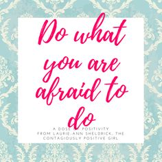 When you do things you want to do, even when you are afraid, those actions will help you detour around fear and step into your truest most authentic self.