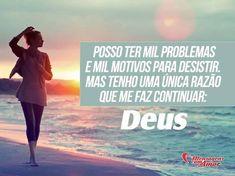Posso ter mil problemas e mil motivos para desistir, mas tenho uma única razão que me faz continuar: Deus! #problema #motivo #desistir #continuar #deus