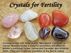 Crystals for Fertility — Increase fertility with Rose Quartz, Moonstone, Carnelian, or Garnet. Moonstone has a powerful connection and effect on women's menstrual cycles. Garnet and Carnelian also enhance libido. Place your preferred crystal(s) at the Sacral chakra for about 15-20 minutes a day while you relax. You can also make a gem elixir and rub a few drops on your Sacral chakra in the morning and at night.