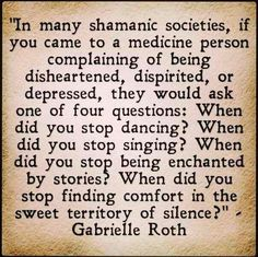 In many shamanic societies, if you come to a medicine person complaining of being disheartened, dispirited, or depressed, they would ask one of four questions. When did you stop dancing? When did you stop singing? When did you stop being enchanted by stories? When did you stop finding comfort in the sweet territory of silence? - Gabrielle Roth