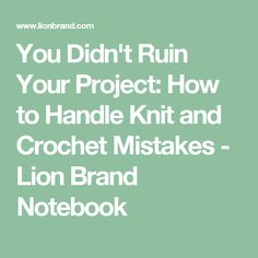 You Didn't Ruin Your Project: How to Handle Knit and Crochet Mistakes - Lion Brand Notebook
