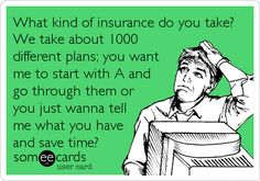 Free, Workplace Ecard: What kind of insurance do you take? We take about 1000 different plans; you want me to start with A and go through them or you just wanna te