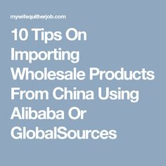 10 Tips On Importing Wholesale Products From China Using Alibaba Or GlobalSources