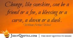 Quote About Change - William Arthur Ward William Arthur, A Blessing, Change Quotes, Be Yourself Quotes, Best Quotes, Best Quotes Ever