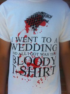 Game of Thrones Red Wedding T-Shirt. Ha, it was funny, and then it wasn't. (read the books so you're not surprised!)