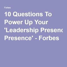 10 Questions To Power Up Your 'Leadership Presence' - Forbes