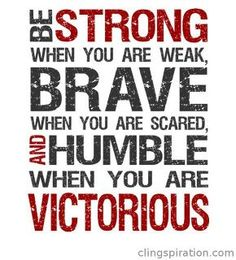 Be STRONG, BRAVE, and HUMBLE.
