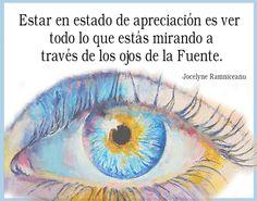 ... Estar en estado de apreciación es ver todo lo que estás mirando a través de los ojos de la Fuente. Jocelyne Ramniceanu