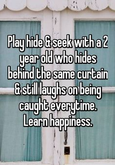 """Play hide & seek with a 2 year old who hides behind the same curtain & still laughs on being caught everytime. Learn happiness."""