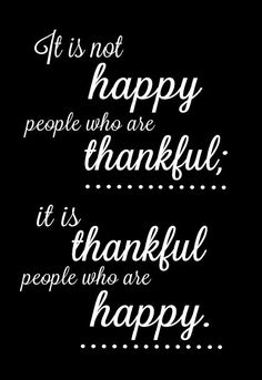 """It is not """"happy"""" people who are thankful; it is """"thankful"""" people who are happy. (So true; Great Quotes, Quotes To Live By, Me Quotes, Inspirational Quotes, Random Quotes, Change Quotes, People Quotes, Amazing Quotes, Happy Quotes"""