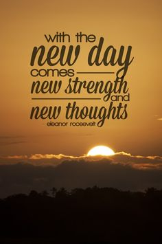 """""""with the new day comes new strength and new thoughts"""" - Eleanor Rosevelt"""