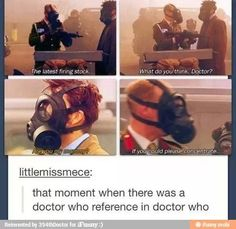 I laughed so hard. Every time I see gas masks now, Imma think about Dr Who. And be afraid... very afraid.