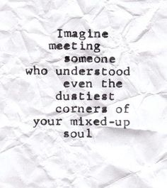 Imagine meeting someone who understood even the dustiest corners of your mixed-up soul. ~ I think I have! Great Quotes, Quotes To Live By, Me Quotes, Inspirational Quotes, Meet Someone Quotes, What If Quotes, Indie Quotes, Amazing Quotes, Famous Quotes