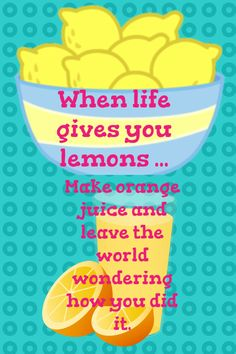 When life gives you lemons make orange juice and leave the world wondering how you did it.