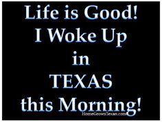Life is Good! I Woke Up in TEXAS this Morning!