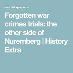 Forgotten war crimes trials: the other side of Nuremberg | History Extra