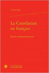 La corrélation en français : étude morphosyntaxique / Audrey Roig - Paris : Classiques Garnier, 2015