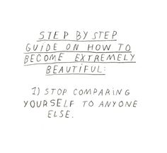 Step by step guide on how to become extremely beautiful: 1) stop comparing yourself to anyone else.