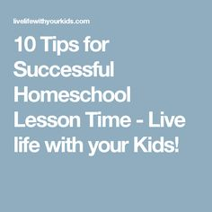 10 Tips for Successful Homeschool Lesson Time - Live life with your Kids!