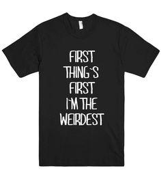 first thing`s first i`m the weirdest t shirt – Shirtoopia