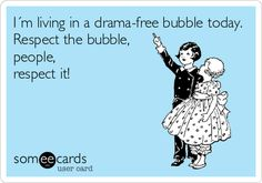 I´m living in a drama-free bubble today. Respect the bubble, people, respect it!