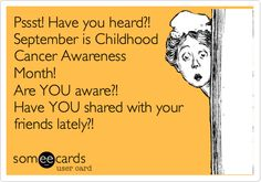Pssst! Have you heard?! September is Childhood Cancer Awareness Month! Are YOU aware?! Have YOU shared with your friends lately?!